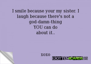 smile because your my sister. I laugh because there's not a god-damn ...
