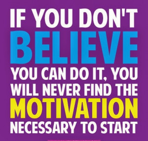 If you don't believe you can do it you will never find the motivation ...