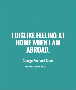 dislike feeling at home when I am abroad. Picture Quote #1