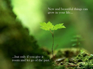 New and beautiful things can grow in your life... But only if you give ...