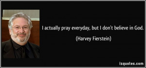 ... actually pray everyday, but I don't believe in God. - Harvey Fierstein