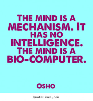 The mind is a mechanism. It has no intelligence. The mind is a bio ...