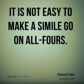 Edward Coke - It is not easy to make a simile go on all-fours.