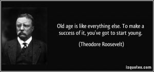 ... make a success of it, you've got to start young. - Theodore Roosevelt