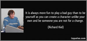 It is always more fun to play a bad guy than to be yourself as you can ...