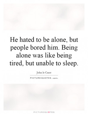 ... be alone, but people bored him. Being alone was like being tired