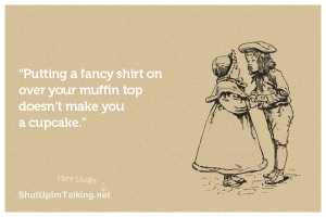 ... fancy shirt on over your muffin top doesn't make you a cupcake
