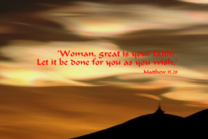 Woman, great is your faith! Let it be done for you as you wish ...
