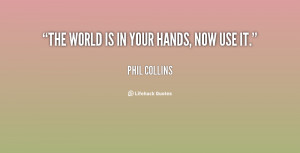 quote-Phil-Collins-the-world-is-in-your-hands-now-73849.png