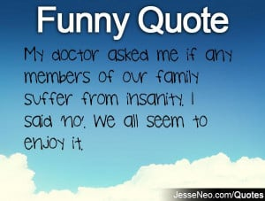 My doctor asked me if any members of our family suffer from insanity ...