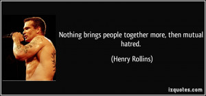 ... brings people together more, then mutual hatred. - Henry Rollins