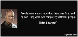 ... The Boz. They were two completely different people. - Brian Bosworth