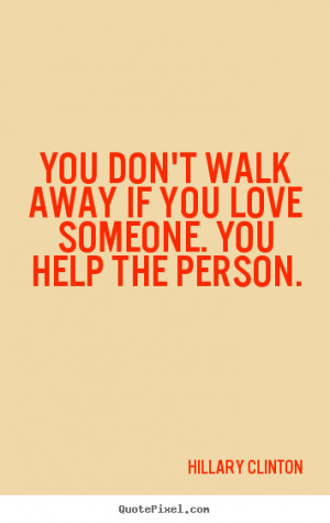 Love quote - You don't walk away if you love someone. you help the..