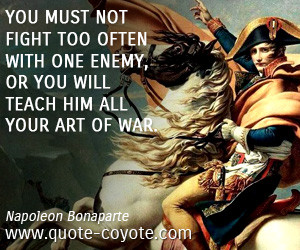 Art quotes - You must not fight too often with one enemy, or you will ...