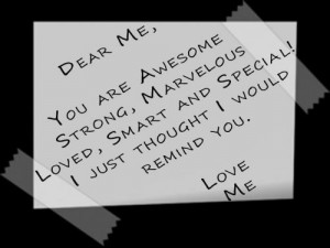 Dear Me, You are awesome,strong, marvelous, loved, smart and special ...
