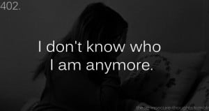 """... -thoughts:402. """"I don't know who I am anymore."""" - Anonymous"""