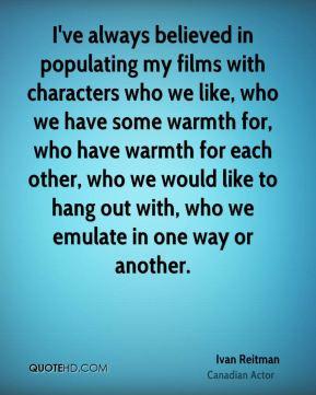 Ivan Reitman - I've always believed in populating my films with ...