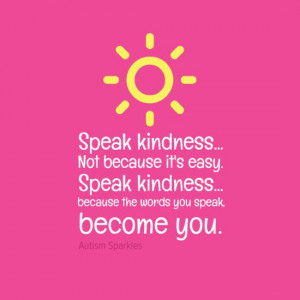 Speak kindness. Not because it is easy. Speak kindness... because the ...