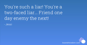 You're such a liar! You're a two-faced liar... Friend one day enemy ...
