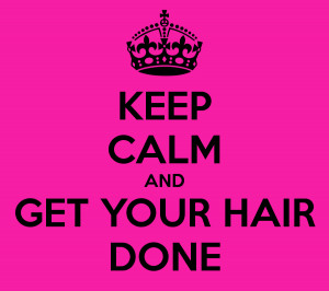 KEEP CALM AND GET YOUR HAIR DONE