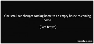 ... cat changes coming home to an empty house to coming home. - Pam Brown