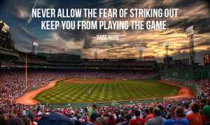 Never allow the fear of striking out keep you from playing the game ...