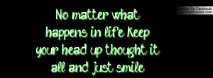 No matter what happens in life keep your head up thought it all and ...