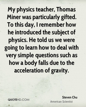 My physics teacher, Thomas Miner was particularly gifted. To this day ...