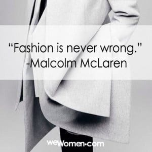 """Fashion is never wrong."""" -Malcolm McLaren"""