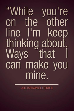 ... the other line I'm keep thinking about, Ways that I can make you mine