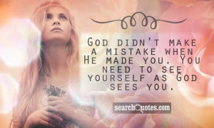 God didn't make a mistake when He made you. You need to see yourself ...