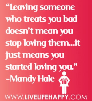 Leaving someone who treats you bad doesn't mean you stop loving them ...