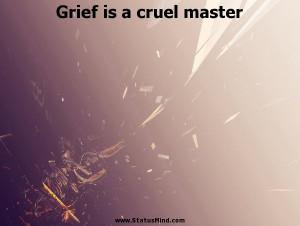 Grief is a cruel master - Stanislaw Jerzy Lec Quotes - StatusMind.com