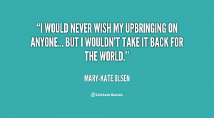 quote-Mary-Kate-Olsen-i-would-never-wish-my-upbringing-on-136103_1.png