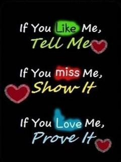 If you Like me, tell me.If you miss me, show it.If you Love me, Prove ...