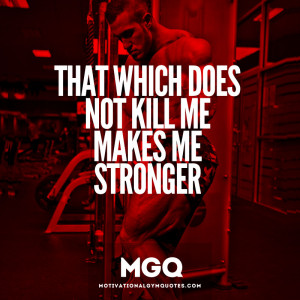 What doesn't kill me, only makes me stronger!