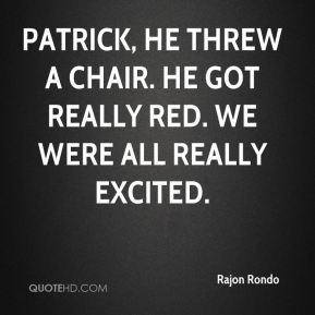 Rajon Rondo - Patrick, he threw a chair. He got really red. We were ...