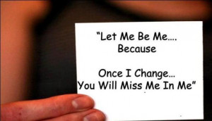 let me be me....because Once I change You will miss me in me....