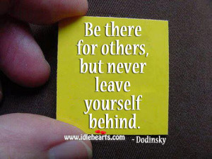 Be There For Others, But Never Leave Yourself Behind.