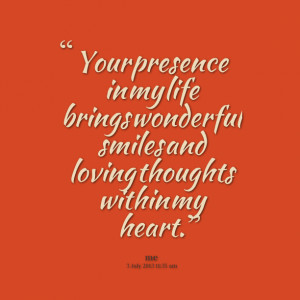 Quotes Picture: your presence in my life brings wonderful smiles and ...