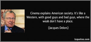 ... guys and bad guys, where the weak don't have a place. - Jacques Delors
