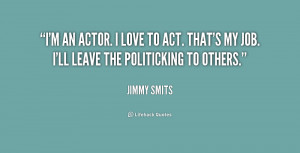 an actor. I love to act. That's my job. I'll leave the politicking ...