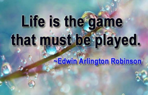 Life is the game that must be played. ~Edwin Arlington Robinson