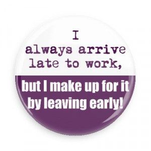 late to work but i make up for it by leaving early funny sayings ...