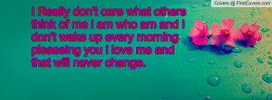 Really don't care what others think of me i am who am and i don't ...