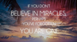 If you don't believe in miracles, perhaps you've forgotten you are ...