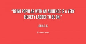 Being popular with an audience is a very rickety ladder to be on ...