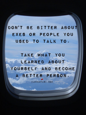 Don't be bitter about exes or people you used to talk to. Take what ...