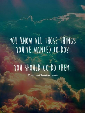 ... things you've wanted to do? You should go do them Picture Quote #1