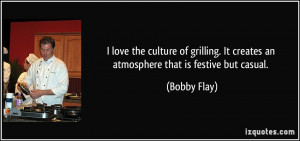... . It creates an atmosphere that is festive but casual. - Bobby Flay